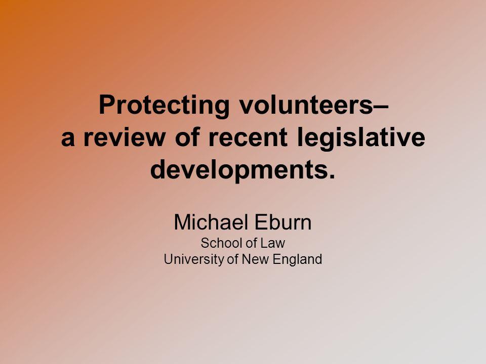 Protecting volunteers– a review of recent legislative developments. Michael Eburn School of Law University of New England