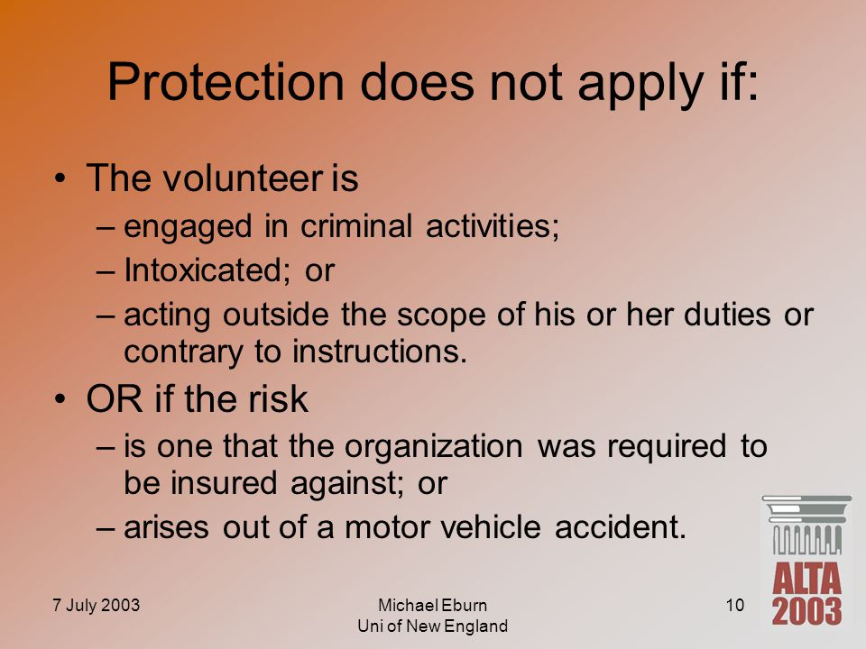 7 July 2003Michael Eburn Uni of New England 10 Protection does not apply if: The volunteer is –engaged in criminal activities; –Intoxicated; or –acting outside the scope of his or her duties or contrary to instructions.