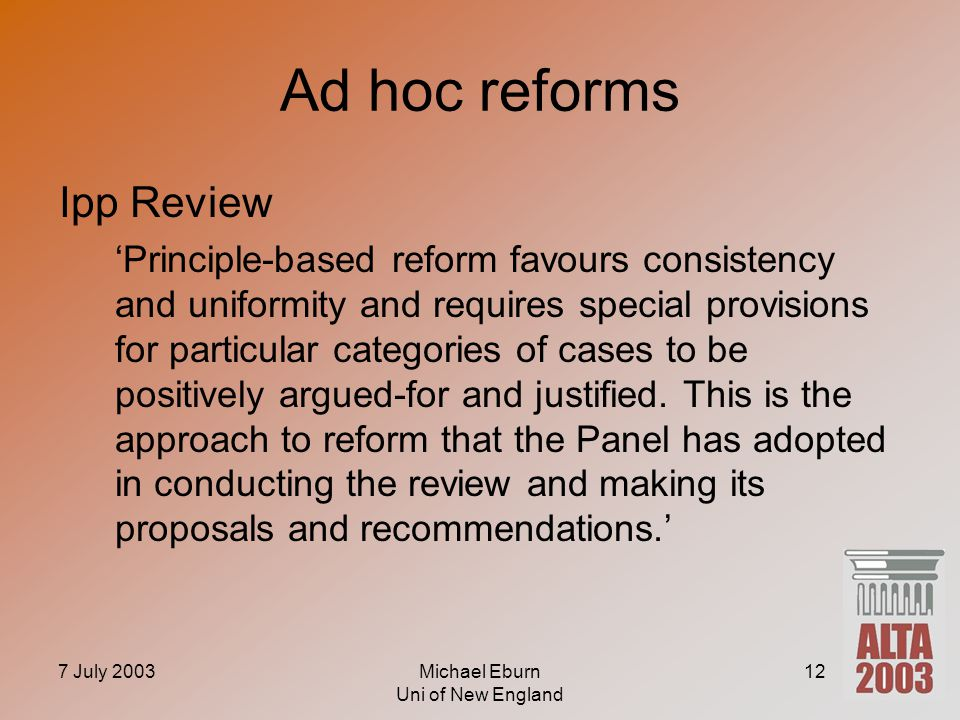 7 July 2003Michael Eburn Uni of New England 12 Ad hoc reforms Ipp Review 'Principle-based reform favours consistency and uniformity and requires special provisions for particular categories of cases to be positively argued-for and justified.