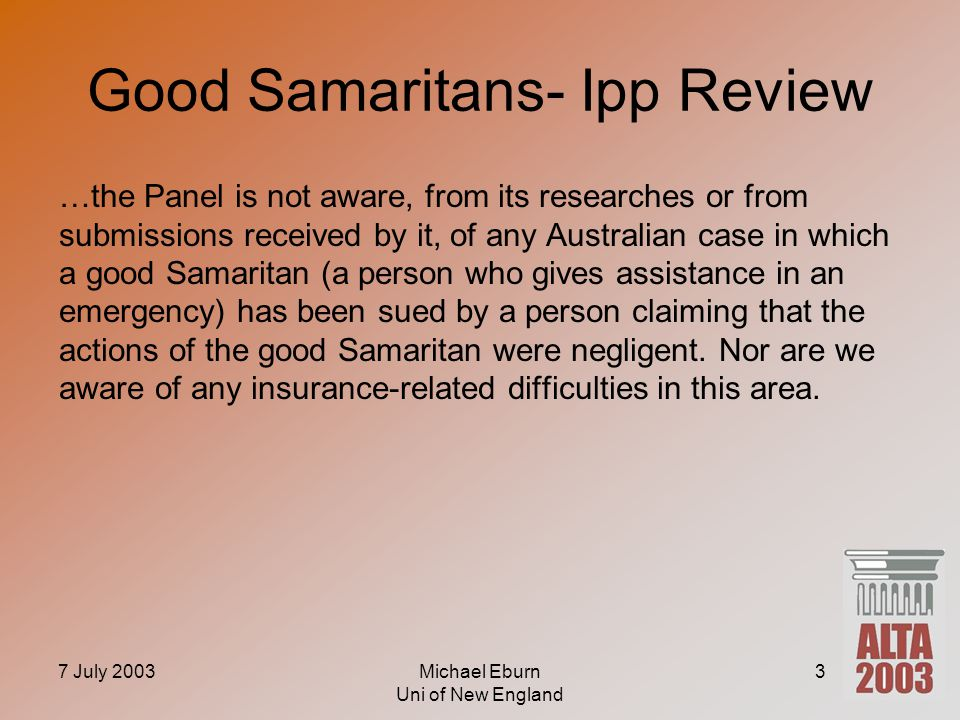 7 July 2003Michael Eburn Uni of New England 3 Good Samaritans- Ipp Review …the Panel is not aware, from its researches or from submissions received by it, of any Australian case in which a good Samaritan (a person who gives assistance in an emergency) has been sued by a person claiming that the actions of the good Samaritan were negligent.