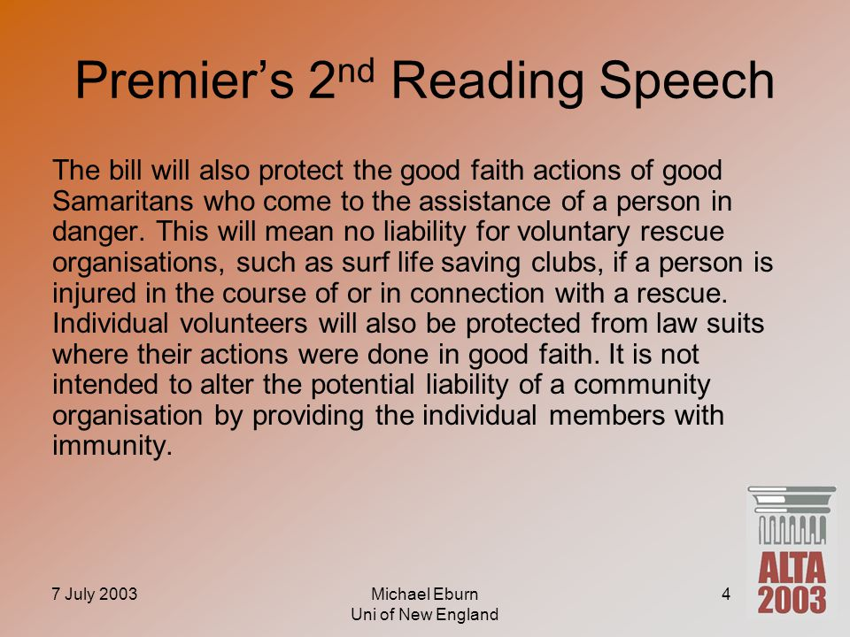 7 July 2003Michael Eburn Uni of New England 4 Premier's 2 nd Reading Speech The bill will also protect the good faith actions of good Samaritans who come to the assistance of a person in danger.