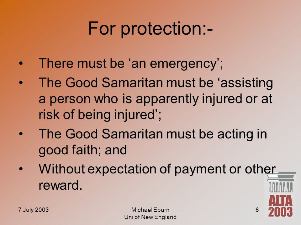 7 July 2003Michael Eburn Uni of New England 6 For protection:- There must be 'an emergency'; The Good Samaritan must be 'assisting a person who is app