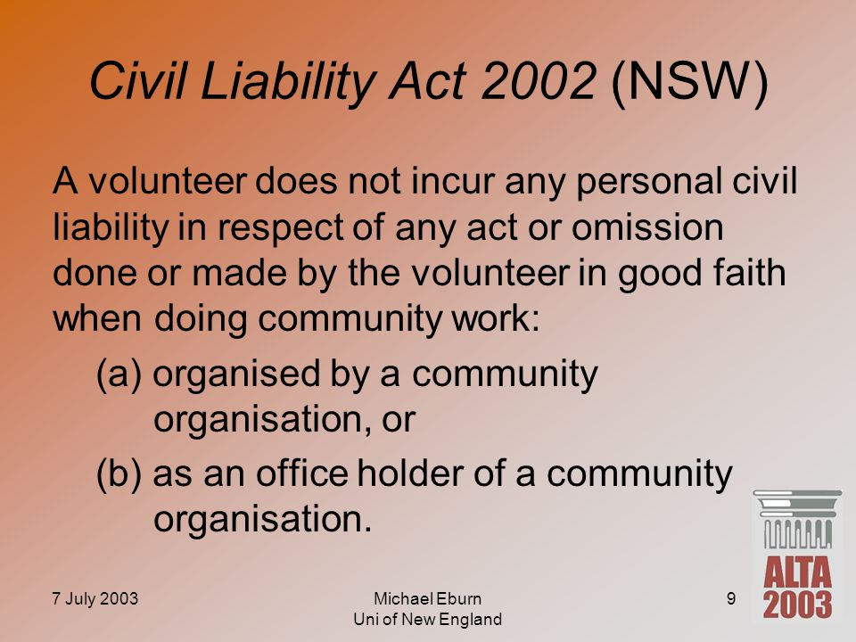 7 July 2003Michael Eburn Uni of New England 9 Civil Liability Act 2002 (NSW) A volunteer does not incur any personal civil liability in respect of any act or omission done or made by the volunteer in good faith when doing community work: (a) organised by a community organisation, or (b) as an office holder of a community organisation.