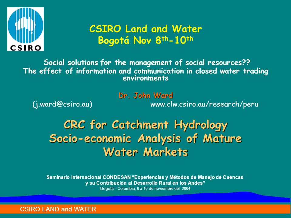 CSIRO LAND and WATER CRC for Catchment Hydrology Socio-economic Analysis of Mature Water Markets CSIRO Land and Water Bogotá Nov 8 th -10 th Social solutions for the management of social resources .