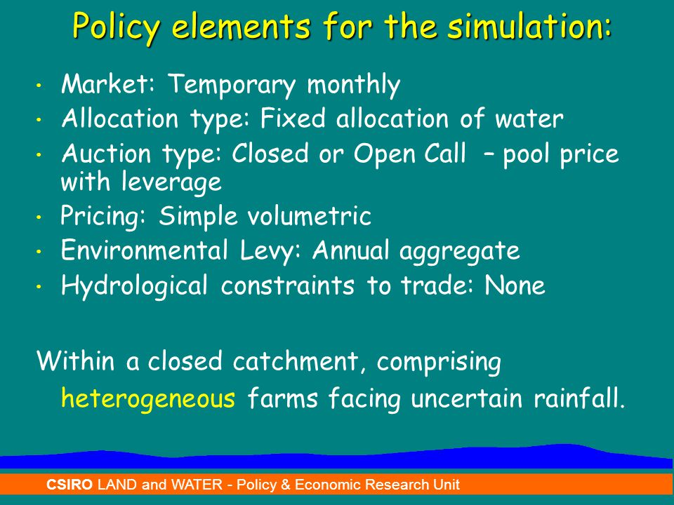 CSIRO LAND and WATER - Policy & Economic Research Unit Policy elements for the simulation: Market: Temporary monthly Allocation type: Fixed allocation of water Auction type: Closed or Open Call – pool price with leverage Pricing: Simple volumetric Environmental Levy: Annual aggregate Hydrological constraints to trade: None Within a closed catchment, comprising heterogeneous farms facing uncertain rainfall.