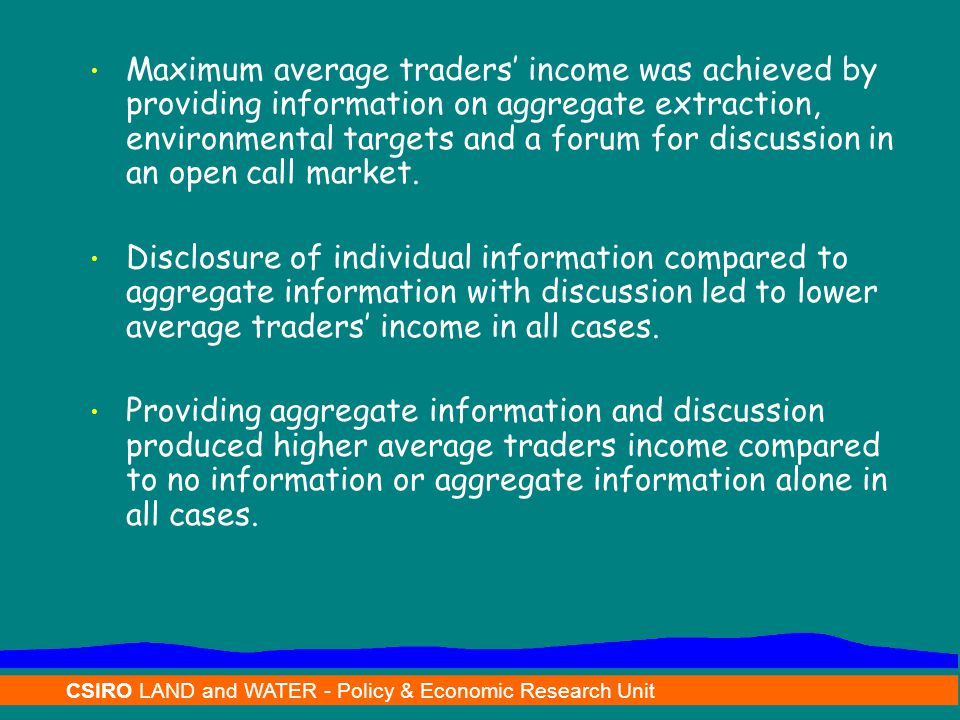 CSIRO LAND and WATER - Policy & Economic Research Unit Maximum average traders' income was achieved by providing information on aggregate extraction, environmental targets and a forum for discussion in an open call market.