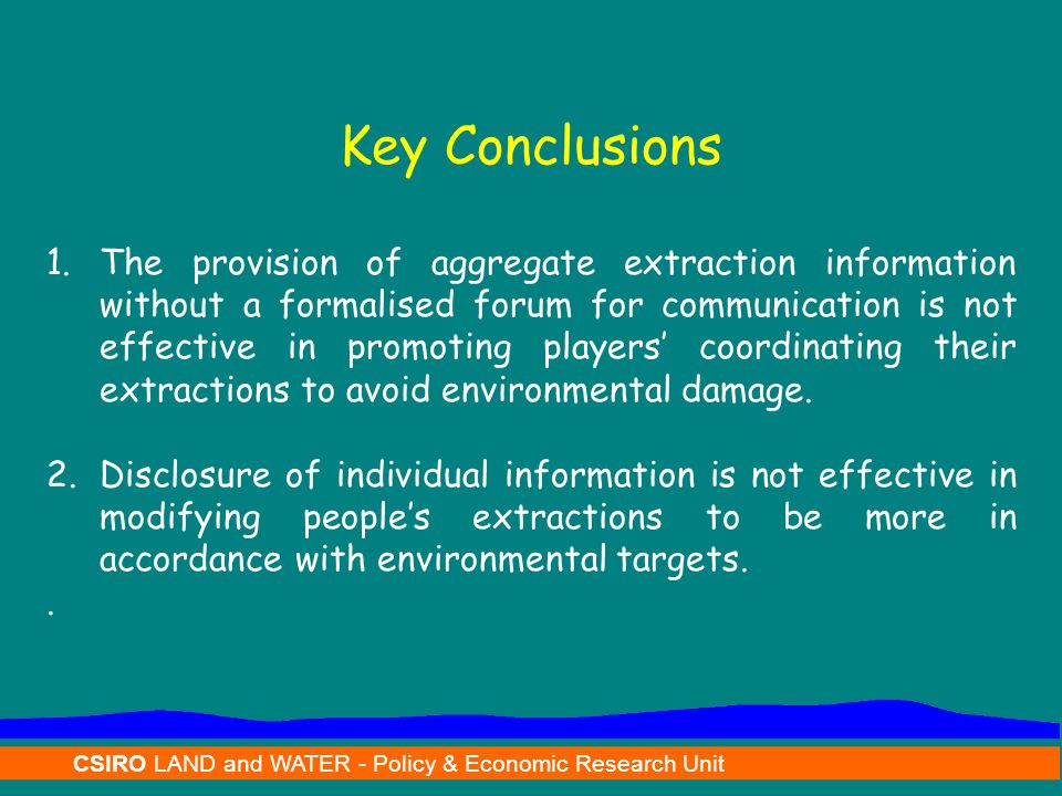 CSIRO LAND and WATER - Policy & Economic Research Unit Key Conclusions 1.The provision of aggregate extraction information without a formalised forum for communication is not effective in promoting players' coordinating their extractions to avoid environmental damage.