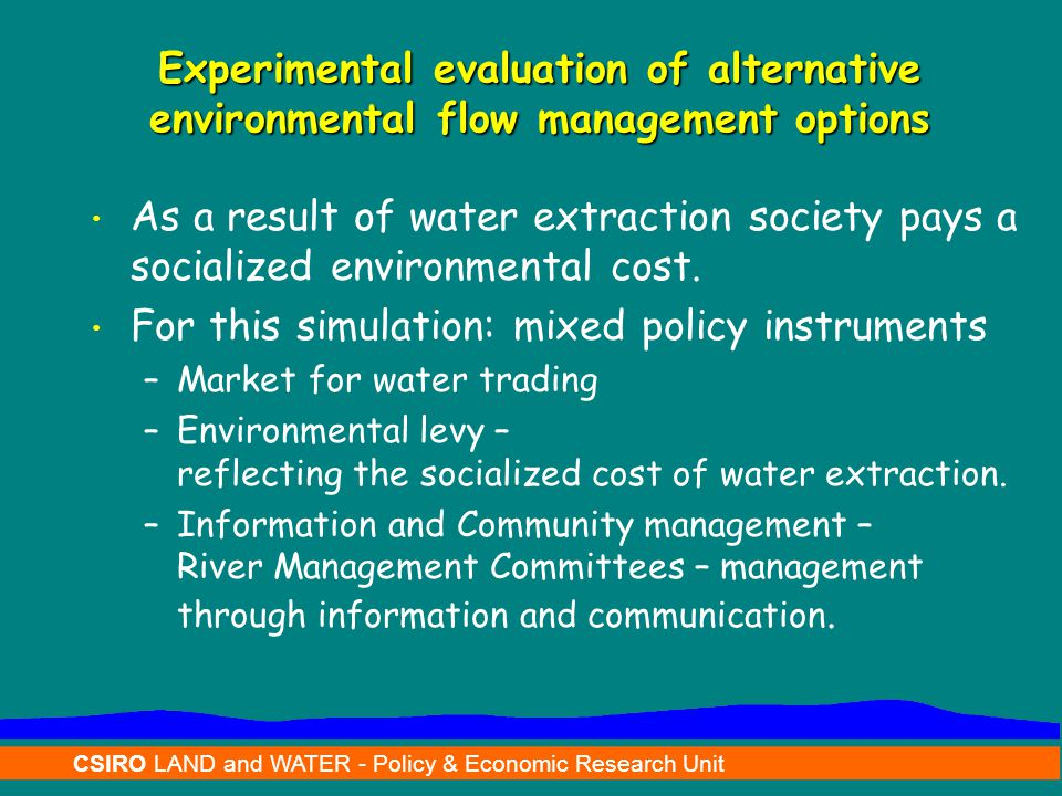 CSIRO LAND and WATER - Policy & Economic Research Unit Environmental Water Flows typify a Common Pool Resource Individual rationality – act opportunistically, maximising benefits free riding and socializing the cost.