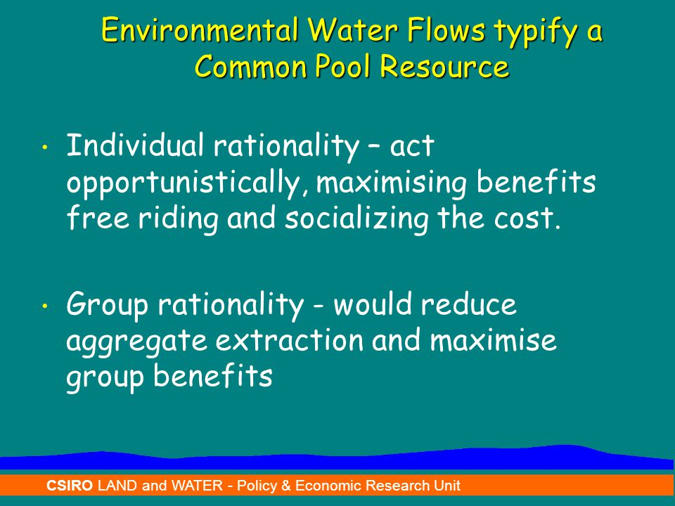 CSIRO LAND and WATER - Policy & Economic Research Unit Environmental Water Flows typify a Common Pool Resource Individual rationality – act opportunis