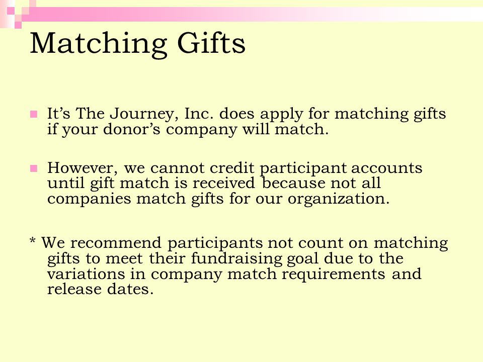 Matching Gifts It's The Journey, Inc. does apply for matching gifts if your donor's company will match. However, we cannot credit participant accounts