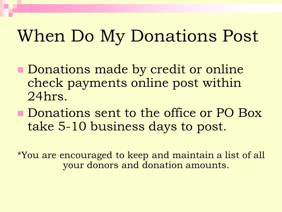 When Do My Donations Post Donations made by credit or online check payments online post within 24hrs. Donations sent to the office or PO Box take 5-10