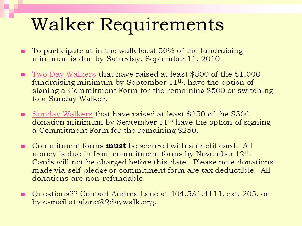 Walker Requirements To participate at in the walk least 50% of the fundraising minimum is due by Saturday, September 11, 2010.