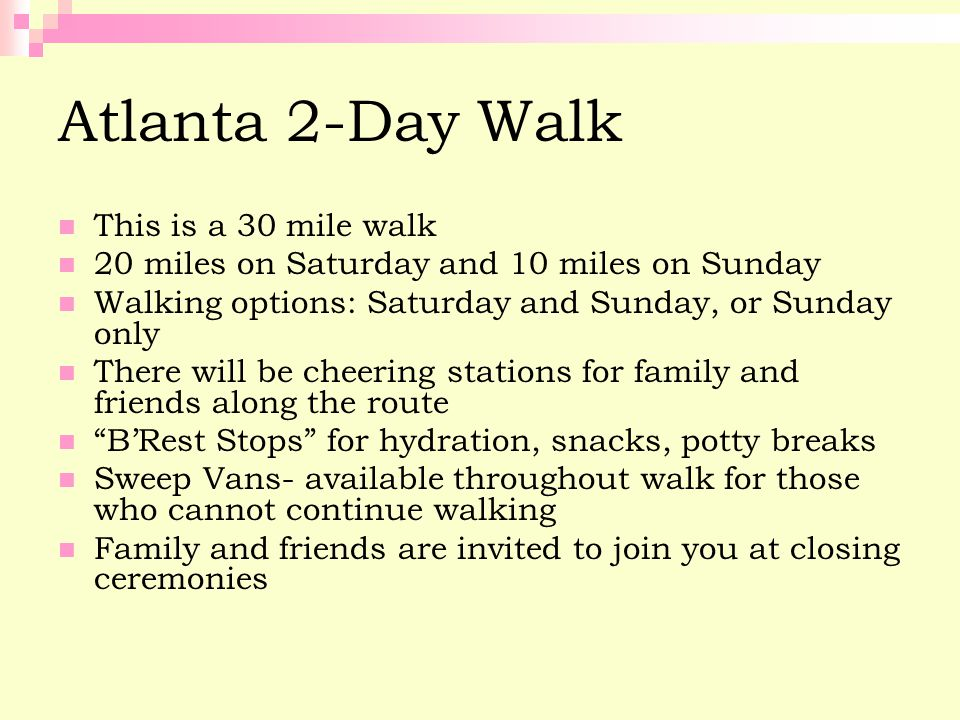 Atlanta 2-Day Walk This is a 30 mile walk 20 miles on Saturday and 10 miles on Sunday Walking options: Saturday and Sunday, or Sunday only There will