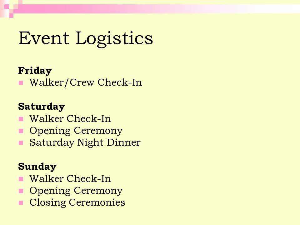 Event Logistics Friday Walker/Crew Check-In Saturday Walker Check-In Opening Ceremony Saturday Night Dinner Sunday Walker Check-In Opening Ceremony Cl