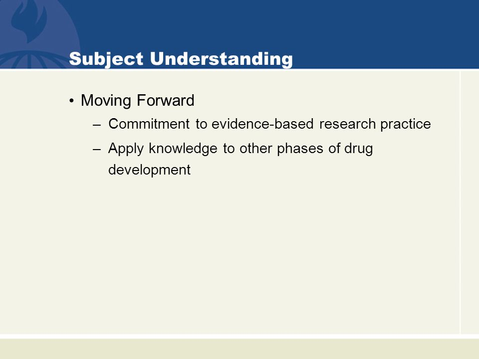Subject Understanding Moving Forward –Commitment to evidence-based research practice –Apply knowledge to other phases of drug development