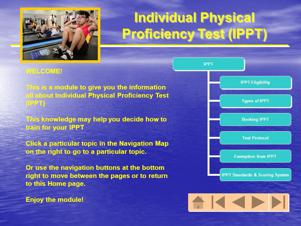 Individual Physical Proficiency Test (IPPT) WELCOME! This is a module to give you the information all about Individual Physical Proficiency Test (IPPT