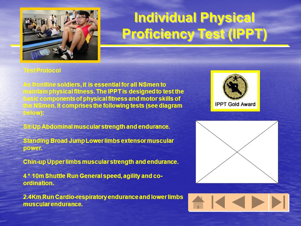 Individual Physical Proficiency Test (IPPT) Test Protocol As frontline soldiers, it is essential for all NSmen to maintain physical fitness. The IPPT