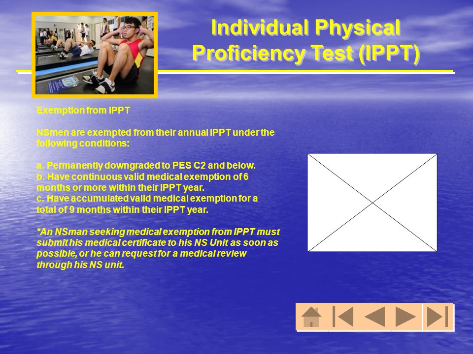 Individual Physical Proficiency Test (IPPT) Exemption from IPPT NSmen are exempted from their annual IPPT under the following conditions: a. Permanent