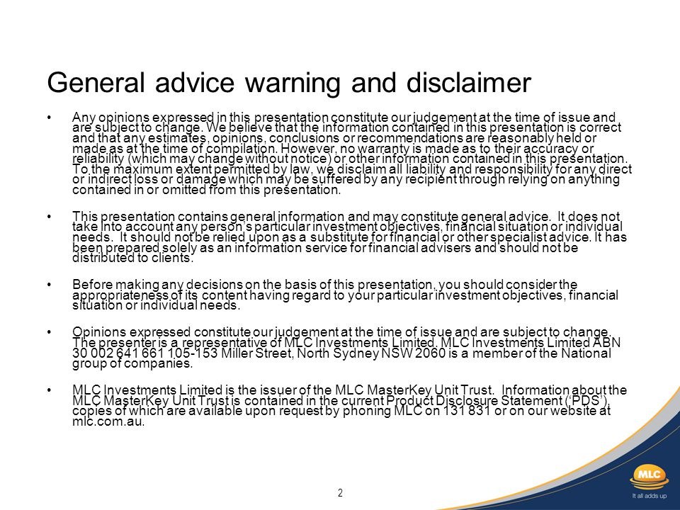 2 General advice warning and disclaimer Any opinions expressed in this presentation constitute our judgement at the time of issue and are subject to change.