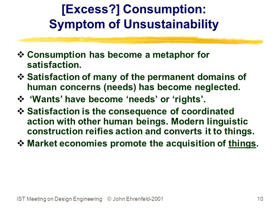 IST Meeting on Design Engineering © John Ehrenfeld-200110 [Excess ] Consumption: Symptom of Unsustainability  Consumption has become a metaphor for satisfaction.