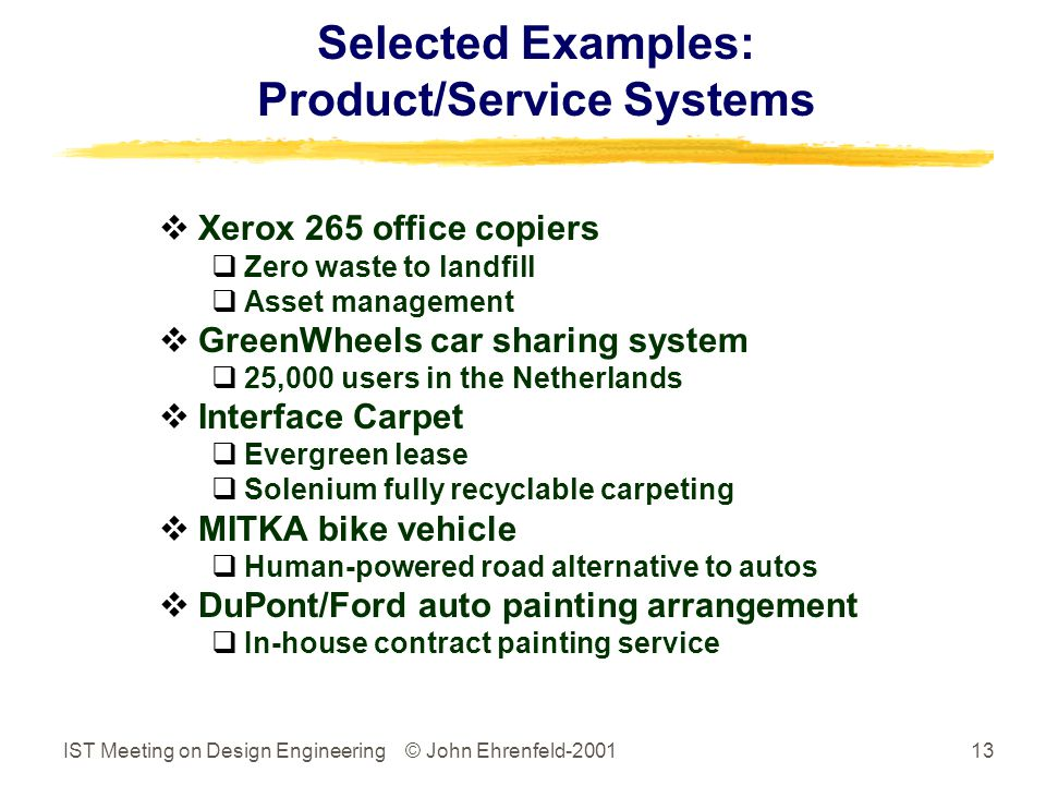 IST Meeting on Design Engineering © John Ehrenfeld-200113 Selected Examples: Product/Service Systems  Xerox 265 office copiers  Zero waste to landfill  Asset management  GreenWheels car sharing system  25,000 users in the Netherlands  Interface Carpet  Evergreen lease  Solenium fully recyclable carpeting  MITKA bike vehicle  Human-powered road alternative to autos  DuPont/Ford auto painting arrangement  In-house contract painting service