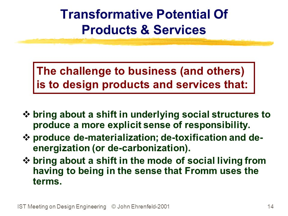 IST Meeting on Design Engineering © John Ehrenfeld-200114 Transformative Potential Of Products & Services  bring about a shift in underlying social structures to produce a more explicit sense of responsibility.