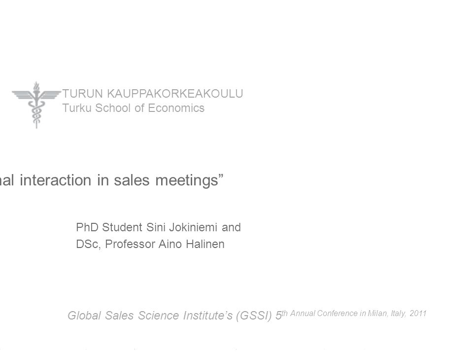 "TURUN KAUPPAKORKEAKOULU Turku School of Economics PhD Student Sini Jokiniemi and DSc, Professor Aino Halinen ""Interpersonal interaction in sales meeti"