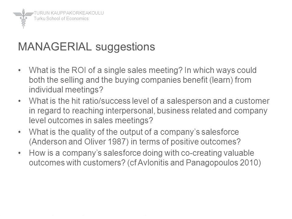 TURUN KAUPPAKORKEAKOULU Turku School of Economics MANAGERIAL suggestions What is the ROI of a single sales meeting? In which ways could both the selli