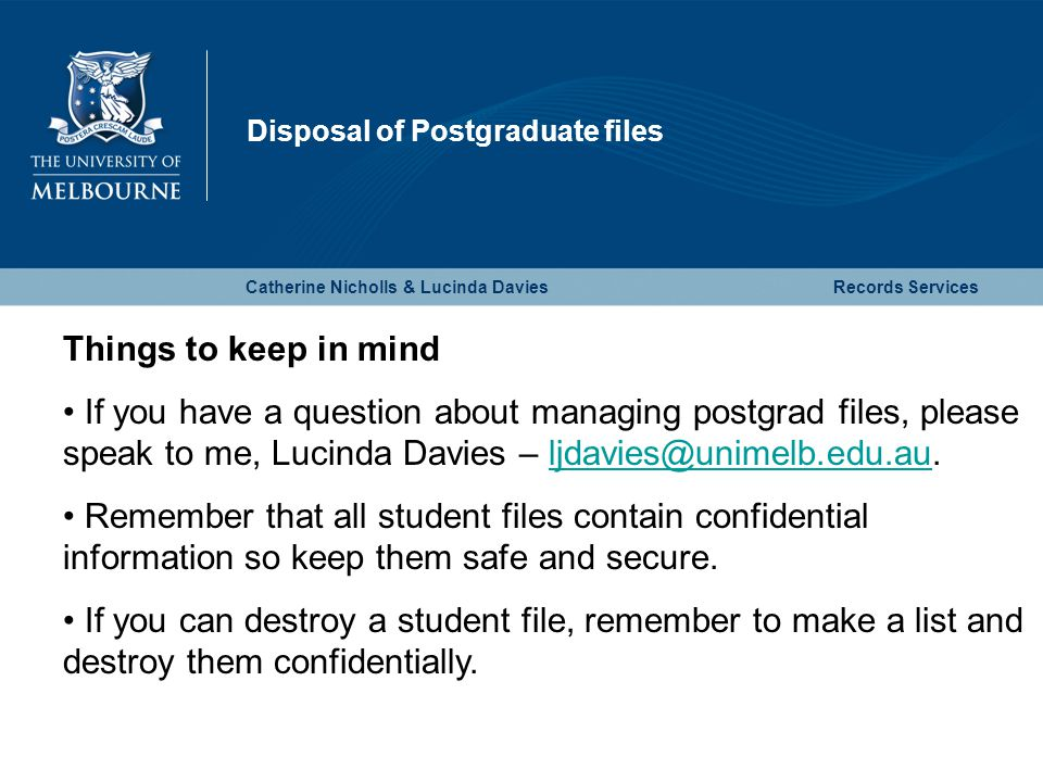 Disposal of Postgraduate files Catherine Nicholls & Lucinda DaviesRecords Services Things to keep in mind If you have a question about managing postgrad files, please speak to me, Lucinda Davies – ljdavies@unimelb.edu.au.ljdavies@unimelb.edu.au Remember that all student files contain confidential information so keep them safe and secure.