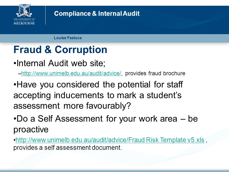 Fraud & Corruption Internal Audit web site; –http://www.unimelb.edu.au/audit/advice/, provides fraud brochurehttp://www.unimelb.edu.au/audit/advice/ Have you considered the potential for staff accepting inducements to mark a student's assessment more favourably.