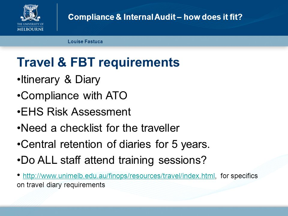 Travel & FBT requirements Itinerary & Diary Compliance with ATO EHS Risk Assessment Need a checklist for the traveller Central retention of diaries for 5 years.