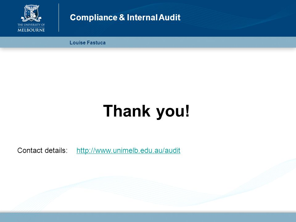 Thank you! Contact details:http://www.unimelb.edu.au/audithttp://www.unimelb.edu.au/audit Louise Fastuca Compliance & Internal Audit