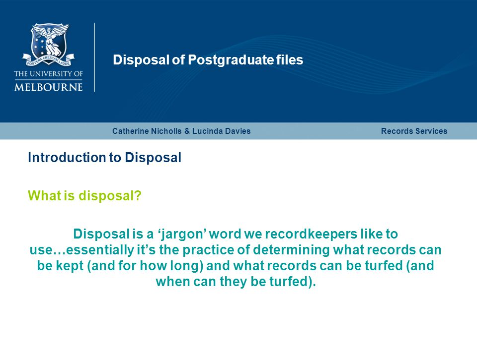 Disposal of Postgraduate files Catherine Nicholls & Lucinda DaviesRecords Services Introduction to Disposal What is disposal? Disposal is a 'jargon' w