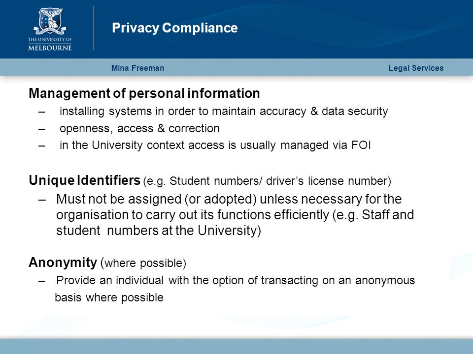 Mina Freeman Privacy Compliance Legal Services Management of personal information – installing systems in order to maintain accuracy & data security – openness, access & correction – in the University context access is usually managed via FOI Unique Identifiers (e.g.