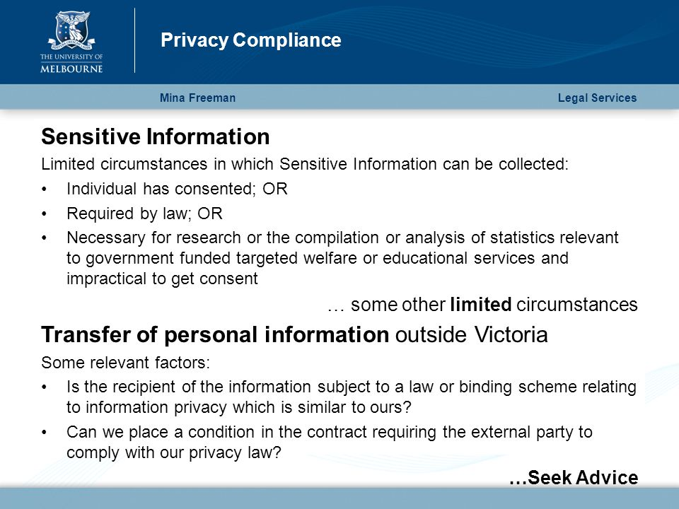 Mina Freeman Privacy Compliance Legal Services Sensitive Information Limited circumstances in which Sensitive Information can be collected: Individual has consented; OR Required by law; OR Necessary for research or the compilation or analysis of statistics relevant to government funded targeted welfare or educational services and impractical to get consent … some other limited circumstances Transfer of personal information outside Victoria Some relevant factors: Is the recipient of the information subject to a law or binding scheme relating to information privacy which is similar to ours.