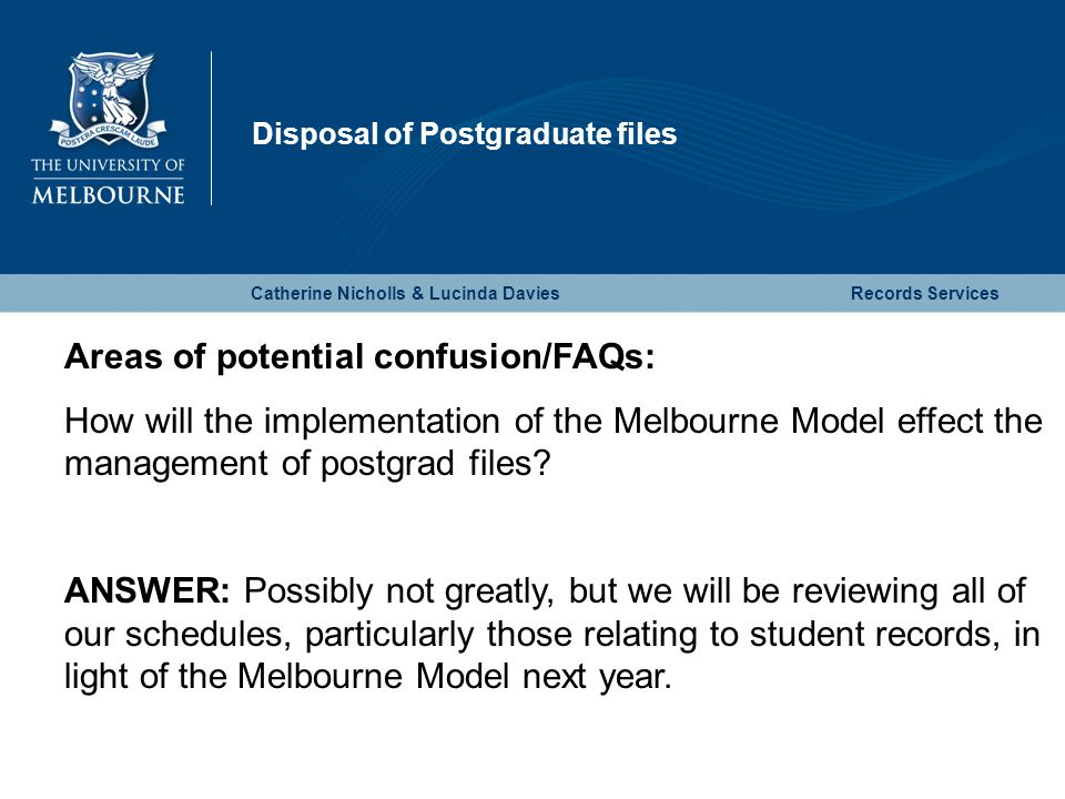 Disposal of Postgraduate files Catherine Nicholls & Lucinda DaviesRecords Services Areas of potential confusion/FAQs: How will the implementation of the Melbourne Model effect the management of postgrad files.