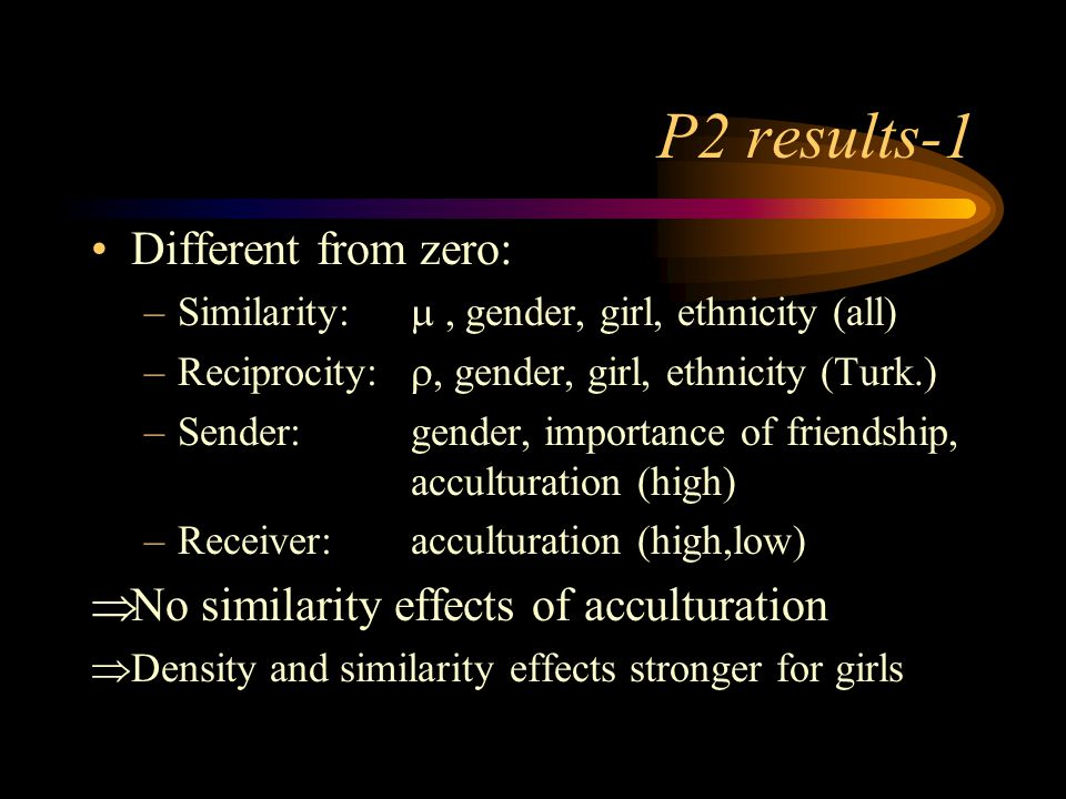 P2 results-1 Different from zero: –Similarity: , gender, girl, ethnicity (all) –Reciprocity: , gender, girl, ethnicity (Turk.) –Sender: gender, importance of friendship, acculturation (high) –Receiver:acculturation (high,low)  No similarity effects of acculturation  Density and similarity effects stronger for girls