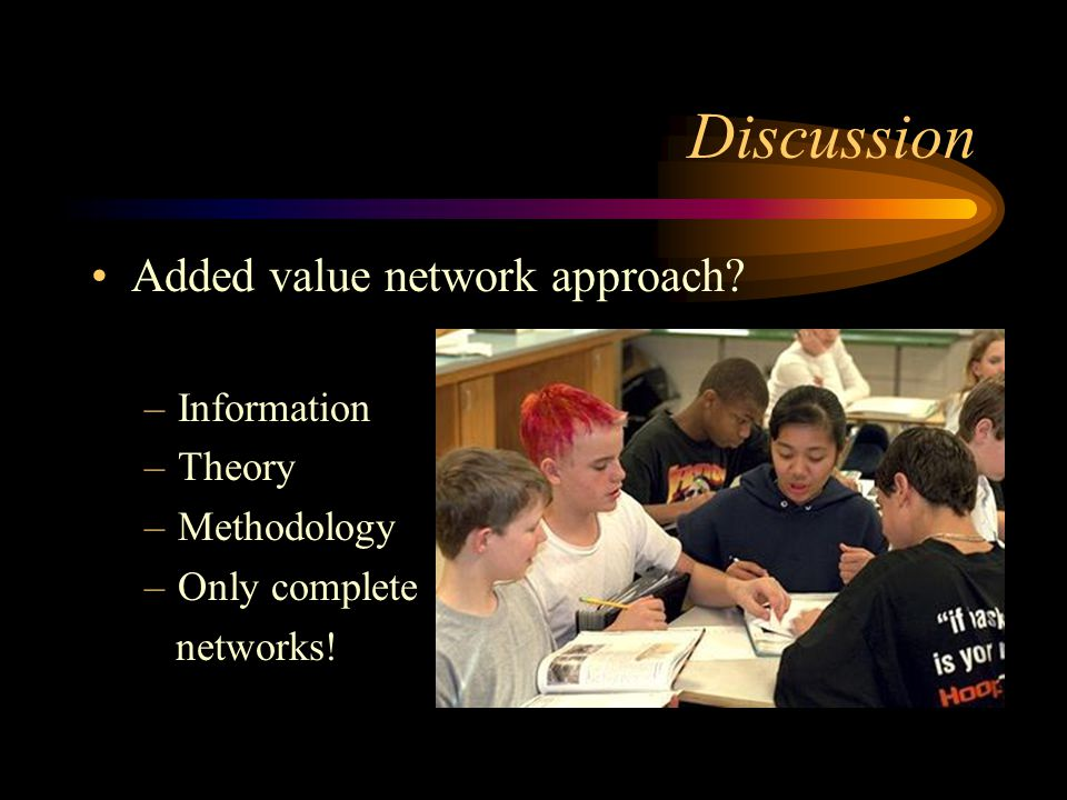 Discussion Added value network approach –Information –Theory –Methodology –Only complete networks!