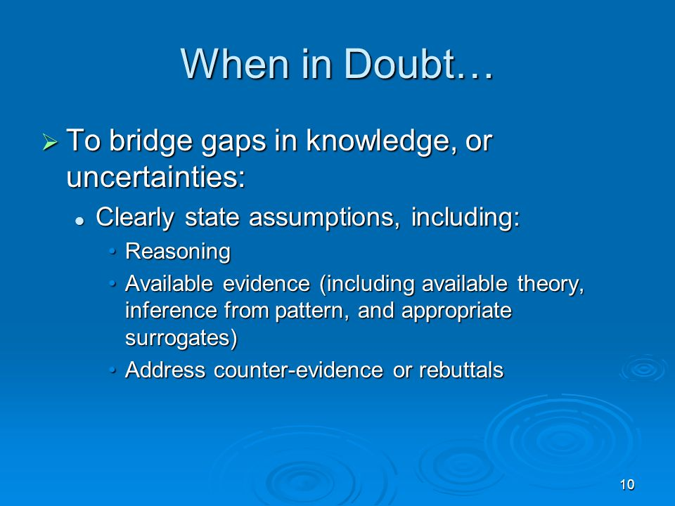 10 When in Doubt…  To bridge gaps in knowledge, or uncertainties: Clearly state assumptions, including: Clearly state assumptions, including: ReasoningReasoning Available evidence (including available theory, inference from pattern, and appropriate surrogates)Available evidence (including available theory, inference from pattern, and appropriate surrogates) Address counter-evidence or rebuttalsAddress counter-evidence or rebuttals