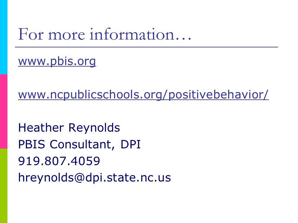 For more information… www.pbis.org www.ncpublicschools.org/positivebehavior/ Heather Reynolds PBIS Consultant, DPI 919.807.4059 hreynolds@dpi.state.nc.us
