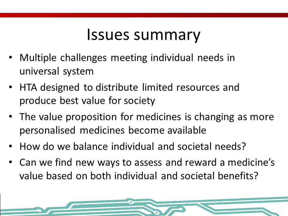 Issues summary Multiple challenges meeting individual needs in universal system HTA designed to distribute limited resources and produce best value fo