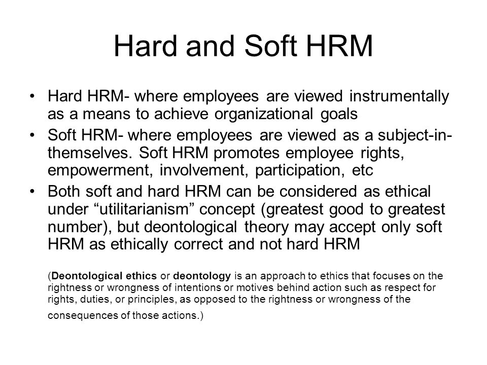 Hard and Soft HRM Hard HRM- where employees are viewed instrumentally as a means to achieve organizational goals Soft HRM- where employees are viewed