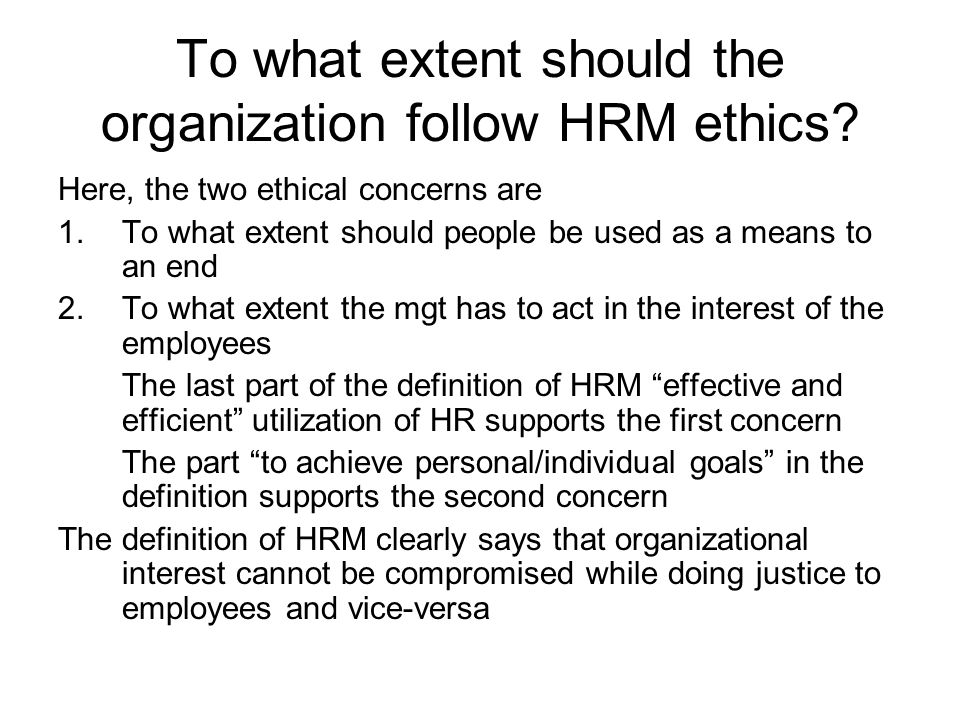 To what extent should the organization follow HRM ethics? Here, the two ethical concerns are 1.To what extent should people be used as a means to an e