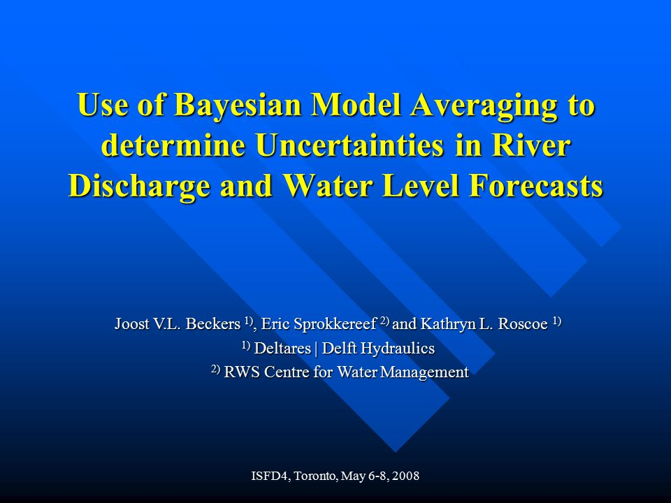 ISFD4, Toronto, May 6-8, 2008 Use of Bayesian Model Averaging to determine Uncertainties in River Discharge and Water Level Forecasts Joost V.L.