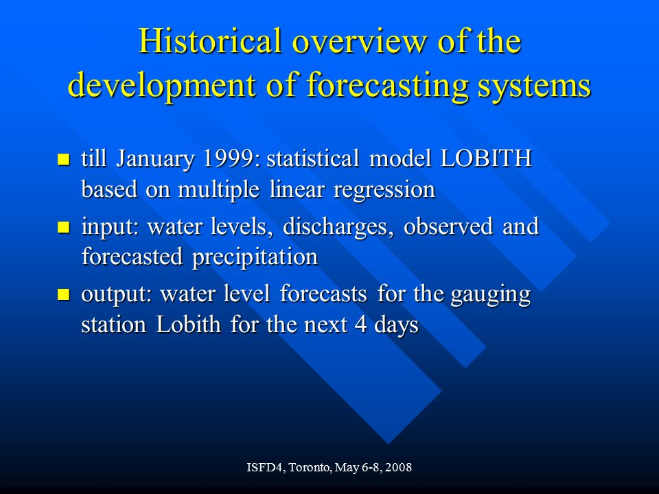 Historical overview of the development of forecasting systems n till January 1999: statistical model LOBITH based on multiple linear regression n input: water levels, discharges, observed and forecasted precipitation n output: water level forecasts for the gauging station Lobith for the next 4 days