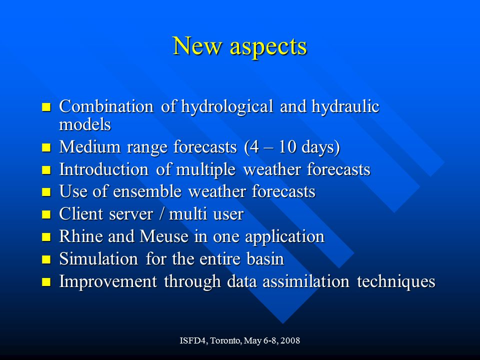 ISFD4, Toronto, May 6-8, 2008 New aspects n Combination of hydrological and hydraulic models n Medium range forecasts (4 – 10 days) n Introduction of multiple weather forecasts n Use of ensemble weather forecasts n Client server / multi user n Rhine and Meuse in one application n Simulation for the entire basin n Improvement through data assimilation techniques