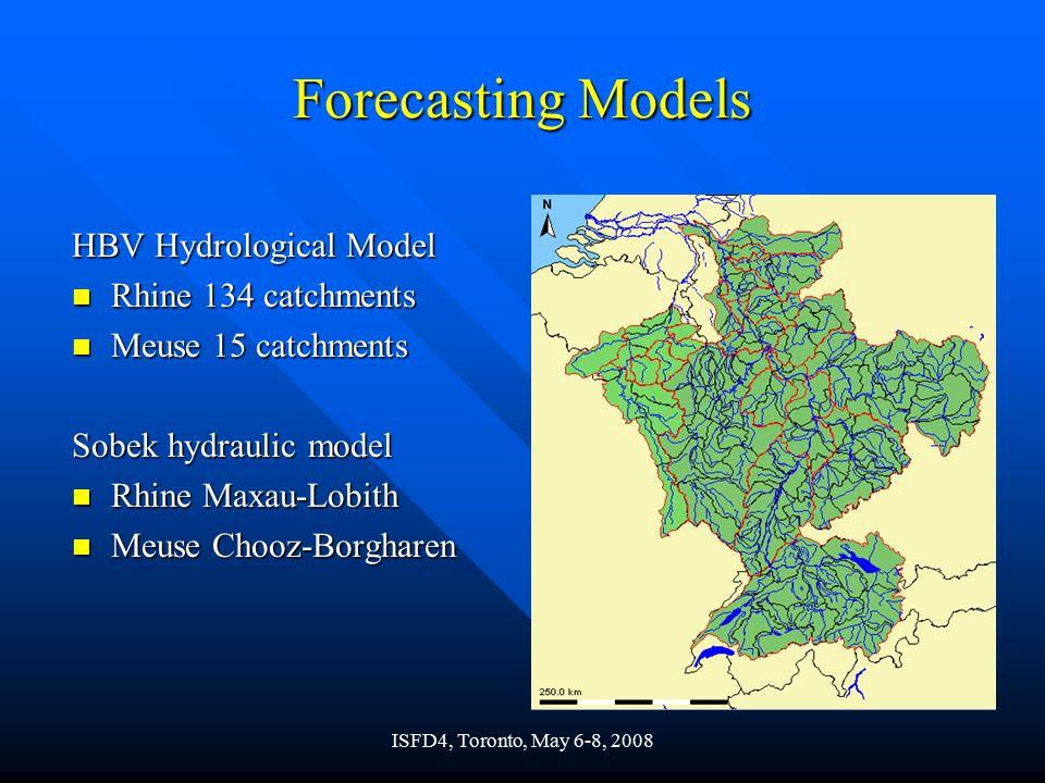 ISFD4, Toronto, May 6-8, 2008 Forecasting Models HBV Hydrological Model n Rhine 134 catchments n Meuse 15 catchments Sobek hydraulic model n Rhine Maxau-Lobith n Meuse Chooz-Borgharen