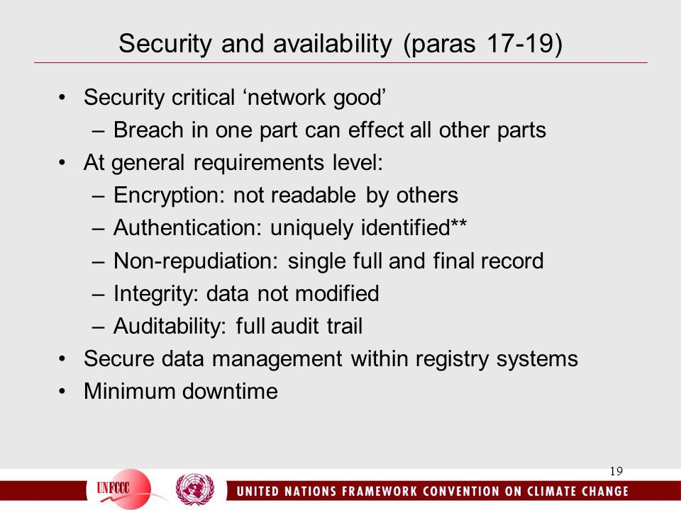 19 Security and availability (paras 17-19) Security critical 'network good' –Breach in one part can effect all other parts At general requirements level: –Encryption: not readable by others –Authentication: uniquely identified** –Non-repudiation: single full and final record –Integrity: data not modified –Auditability: full audit trail Secure data management within registry systems Minimum downtime
