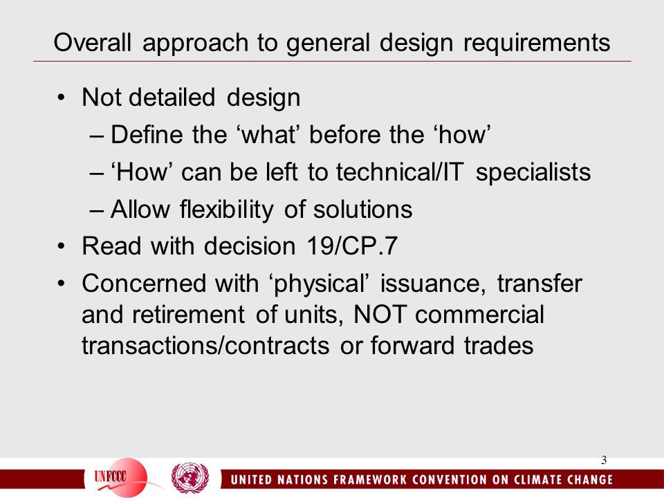 3 Overall approach to general design requirements Not detailed design –Define the 'what' before the 'how' –'How' can be left to technical/IT specialists –Allow flexibility of solutions Read with decision 19/CP.7 Concerned with 'physical' issuance, transfer and retirement of units, NOT commercial transactions/contracts or forward trades