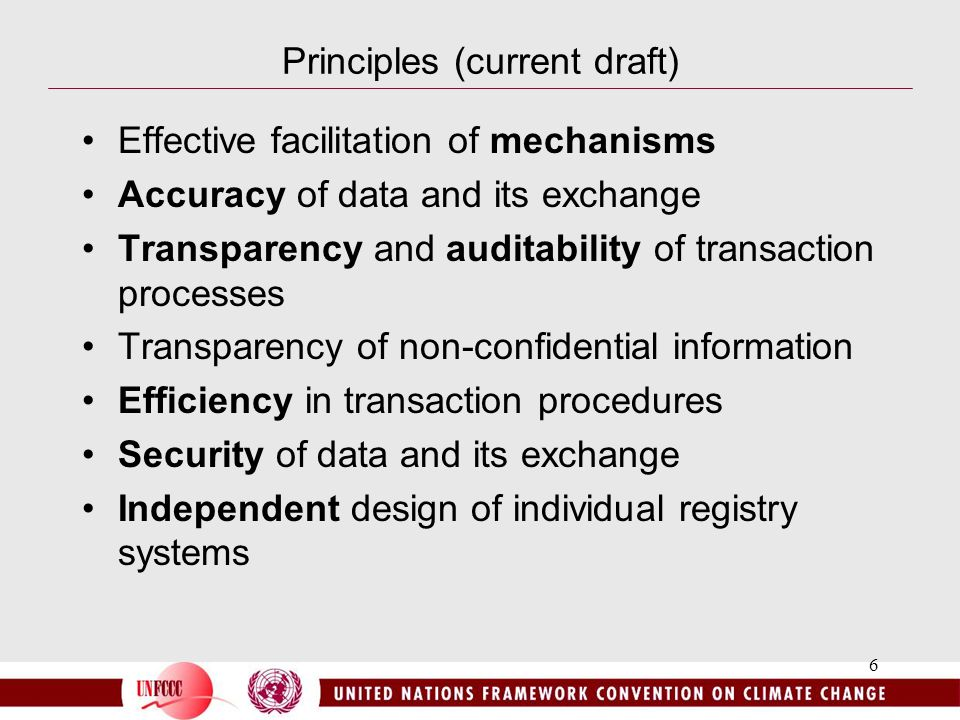 6 Principles (current draft) Effective facilitation of mechanisms Accuracy of data and its exchange Transparency and auditability of transaction processes Transparency of non-confidential information Efficiency in transaction procedures Security of data and its exchange Independent design of individual registry systems